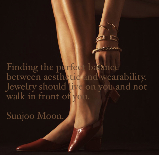 Finding the perfect balance between aesthetic and wearability.  Jewelry should live on you and not walk in front of you. Sunjoo Moon.