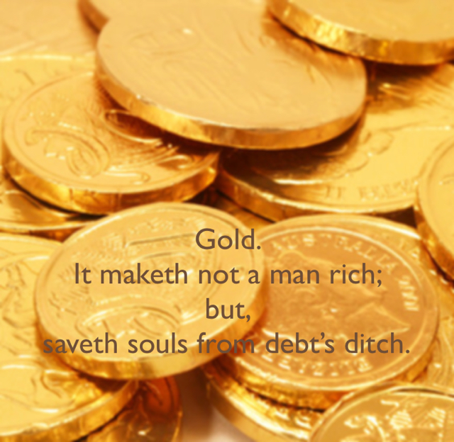 Gold.  It maketh not a man rich;  but,  saveth souls from debt's ditch.