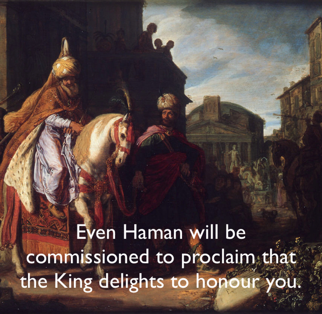 Even Haman will be commissioned to proclaim that the King delights to honour you.