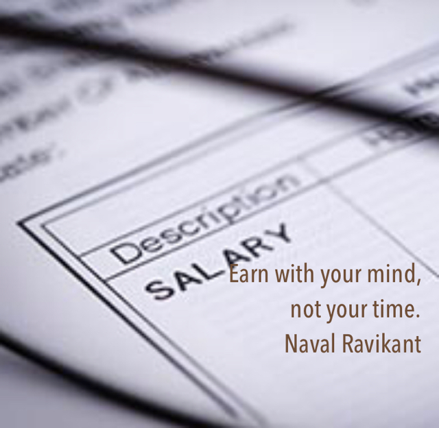 Earn with your mind,  not your time. Naval Ravikant