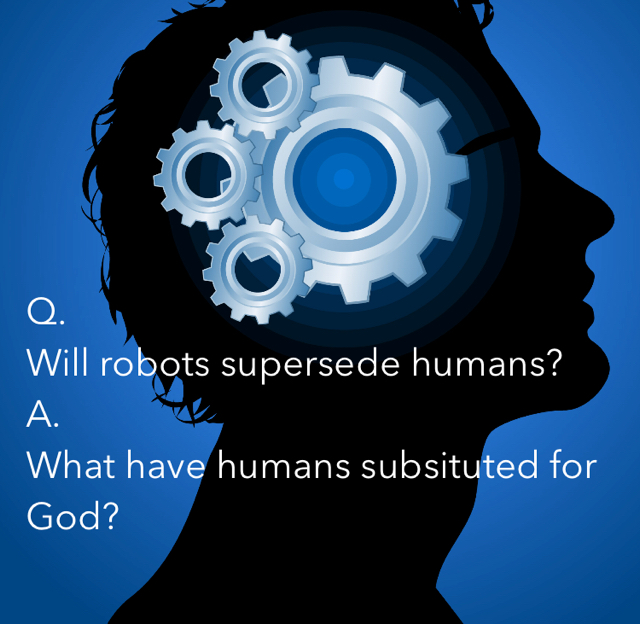 Q.  Will robots supersede humans? A. What have humans subsituted for God?