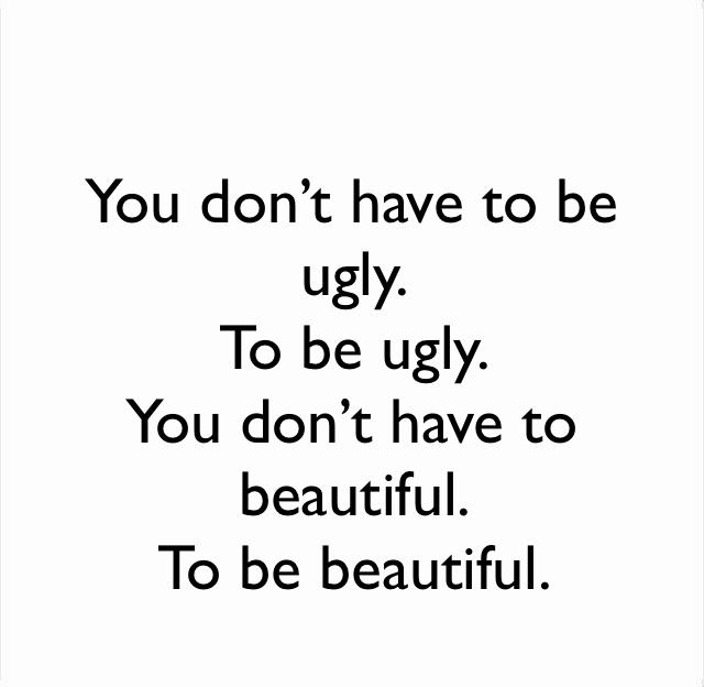 You don't have to be ugly.  To be ugly.   You don't have to beautiful.  To be beautiful.