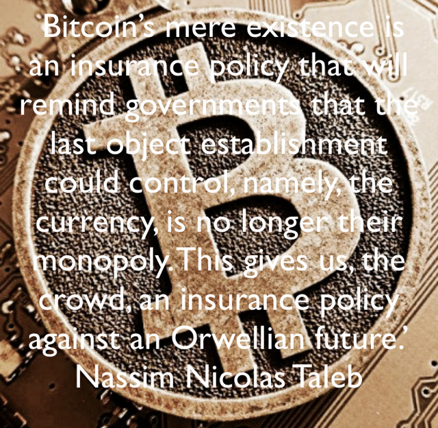 Bitcoin's mere existence is an insurance policy that will remind governments that the last object establishment could control, namely, the currency, is no longer their monopoly. This gives us, the crowd, an insurance policy against an Orwellian future.' Nassim Nicolas Taleb