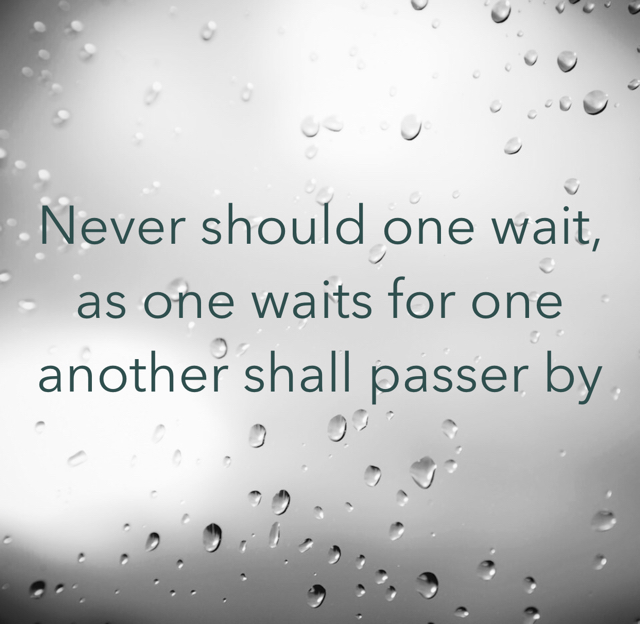 Never should one wait, as one waits for one another shall passer by