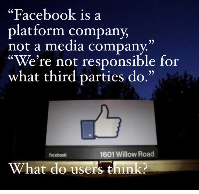 """Facebook is a  platform company,  not a media company."" ""We're not responsible for what third parties do."" What do users think?"