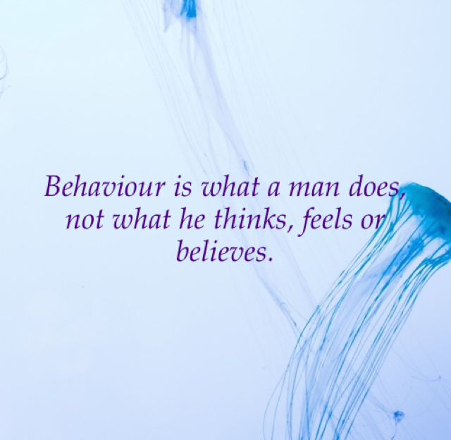 Behaviour is what a man does, not what he thinks, feels or believes.