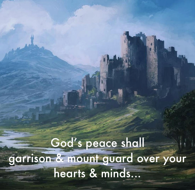 God's peace shall garrison & mount guard over your hearts & minds...