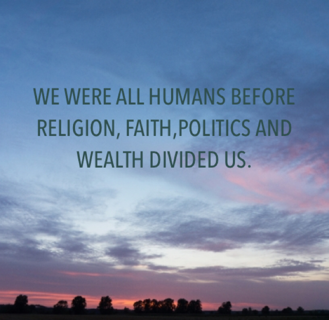 WE WERE ALL HUMANS BEFORE RELIGION, FAITH,POLITICS AND WEALTH DIVIDED US.