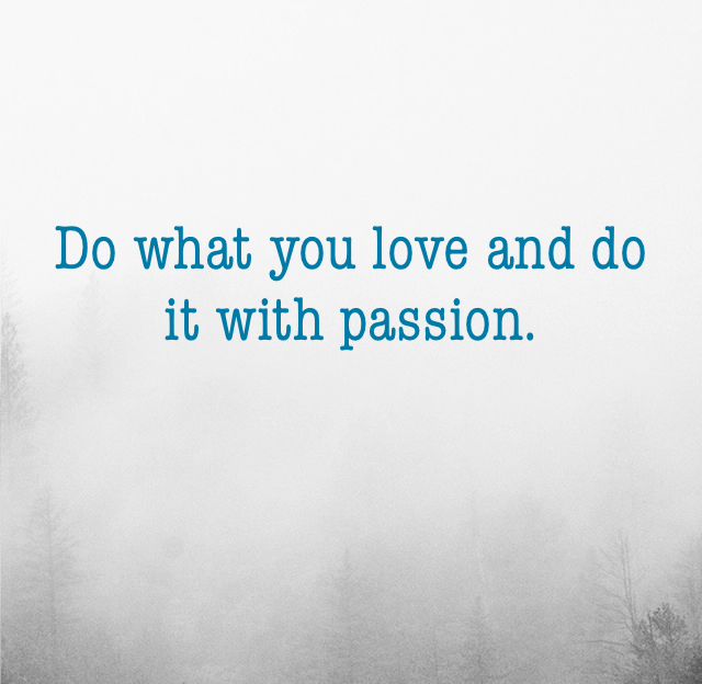 Do what you love and do it with passion.