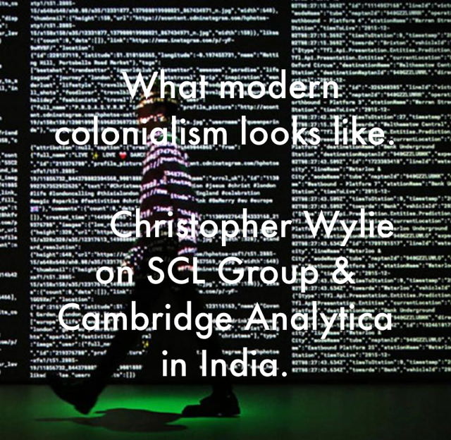 What modern colonialism looks like.      Christopher Wylie  on SCL Group & Cambridge Analytica  in India.
