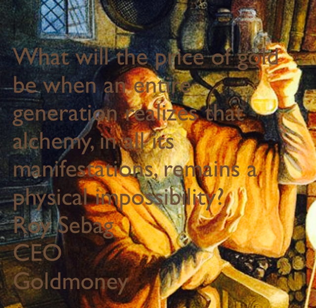 What will the price of gold be when an entire generation realizes that alchemy, in all its manifestations, remains a physical impossibility? Roy Sebag CEO Goldmoney