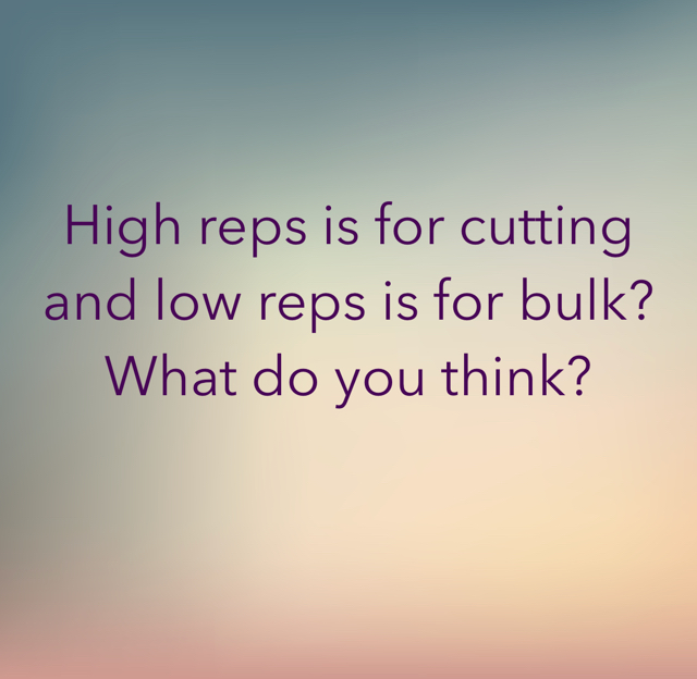 High reps is for cutting and low reps is for bulk? What do you think?