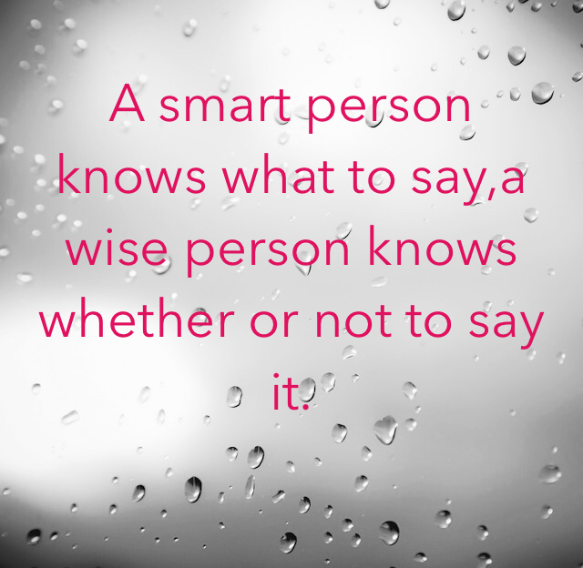 A smart person knows what to say,a wise person knows whether or not to say it.