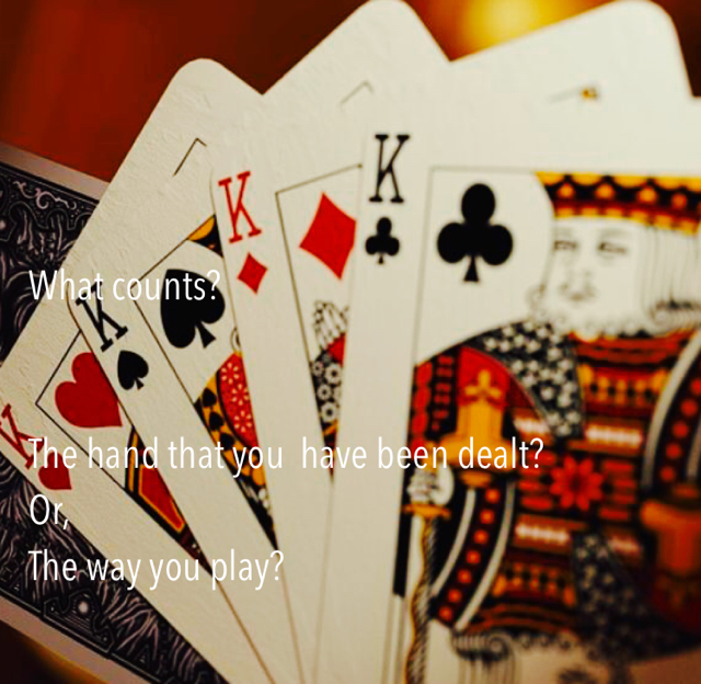 What counts?   The hand that you  have been dealt? Or,  The way you play?