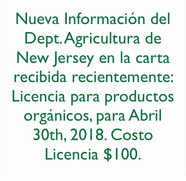 Nueva Información del Dept. Agricultura de New Jersey en la carta recibida recientemente: Licencia para productos orgánicos, para Abril 30th, 2018. Costo Licencia $100.