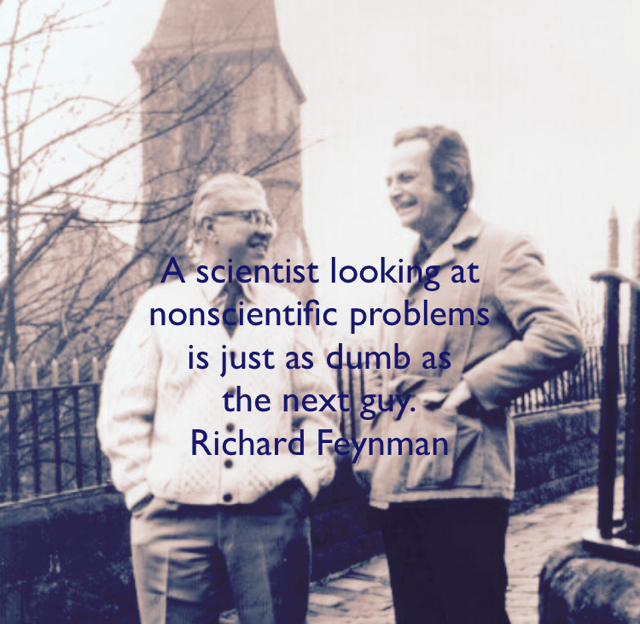 A scientist looking at  nonscientific problems  is just as dumb as  the next guy. Richard Feynman