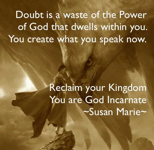 Doubt is a waste of the Power of God that dwells within you.  You create what you speak now. Reclaim your Kingdom  You are God Incarnate  ~Susan Marie~