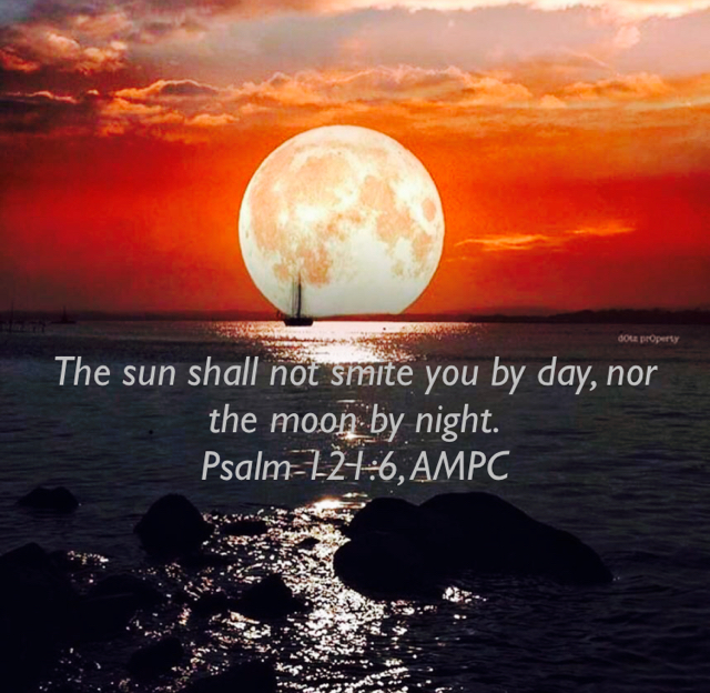 The sun shall not smite you by day, nor the moon by night. Psalm 121:6, AMPC