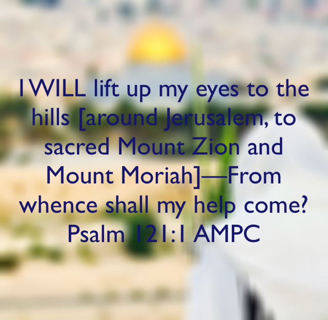 I WILL lift up my eyes to the hills [around Jerusalem, to sacred Mount Zion and Mount Moriah]—From whence shall my help come? Psalm 121:1 AMPC
