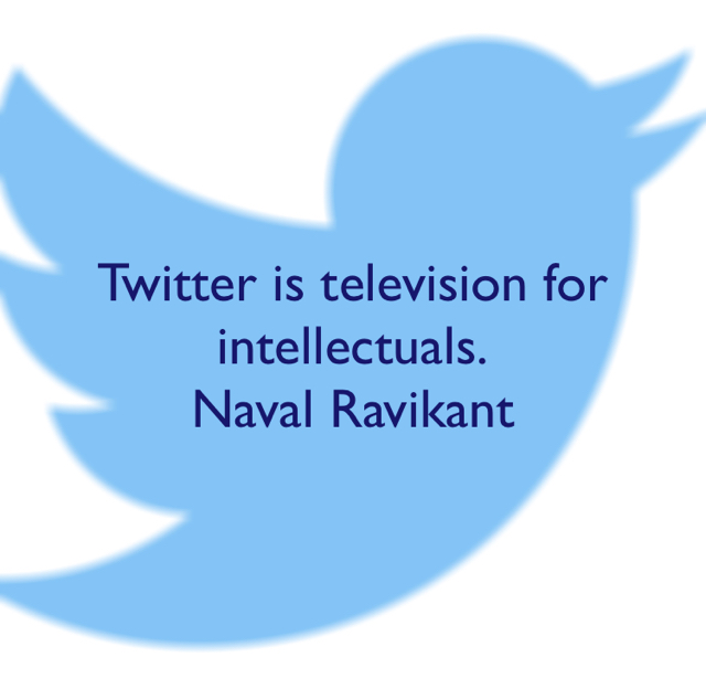 Twitter is television for intellectuals. Naval Ravikant