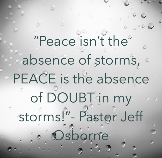 """Peace isn't the absence of storms, PEACE is the absence of DOUBT in my storms!""- Pastor Jeff Osborne"