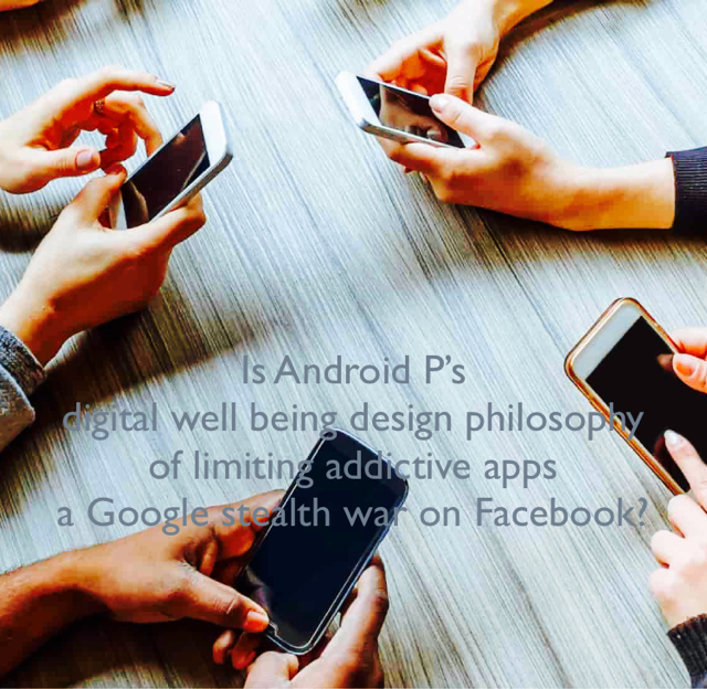 Is Android P's digital well being design philosophy  of limiting addictive apps  a Google stealth war on Facebook?