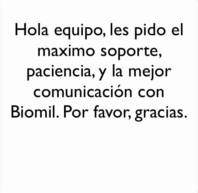 Hola equipo, les pido el maximo soporte, paciencia, y la mejor comunicación con Biomil. Por favor, gracias.