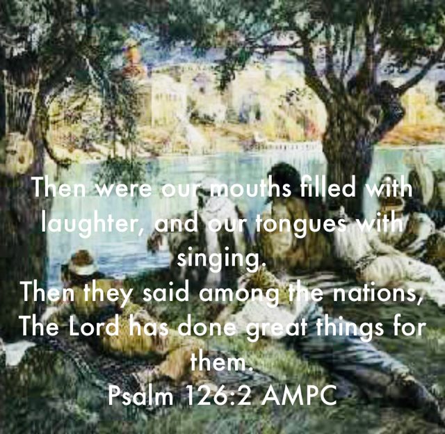 Then were our mouths filled with laughter, and our tongues with singing.  Then they said among the nations, The Lord has done great things for them. Psalm 126:2 AMPC