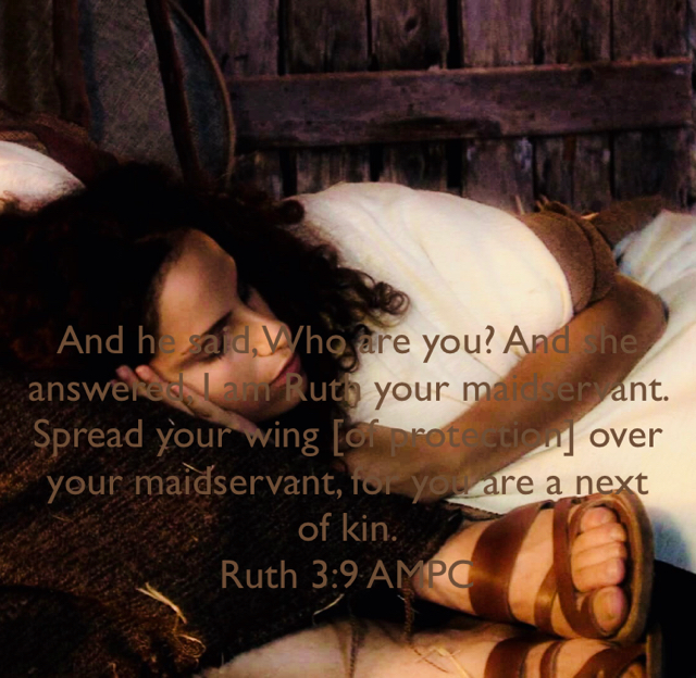 And he said, Who are you? And she answered, I am Ruth your maidservant. Spread your wing [of protection] over your maidservant, for you are a next of kin. Ruth 3:9 AMPC