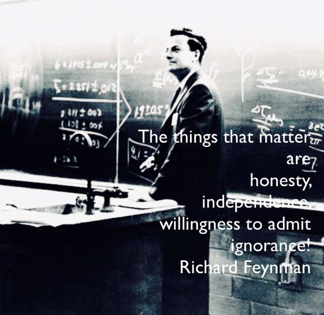 The things that matter  are  honesty,  independence,  willingness to admit  ignorance! Richard Feynman