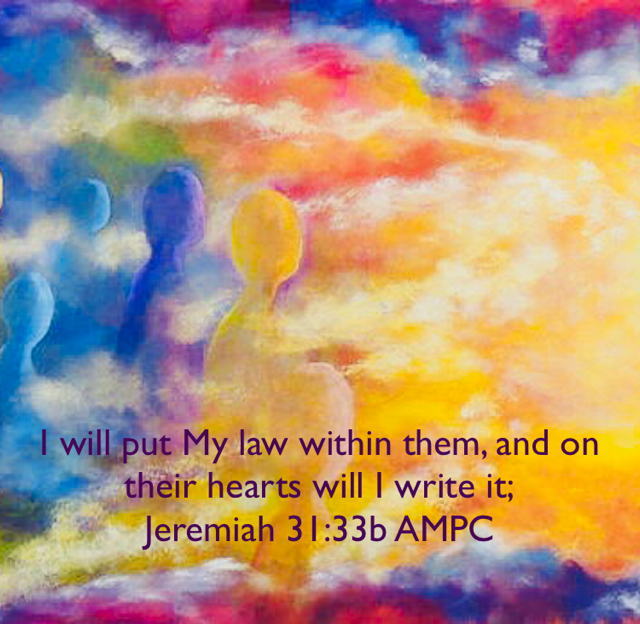 I will put My law within them, and on their hearts will I write it; Jeremiah 31:33b AMPC