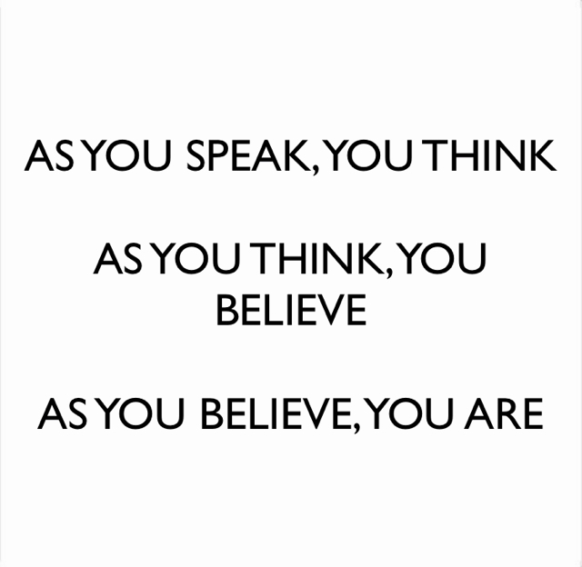 AS YOU SPEAK, YOU THINK AS YOU THINK, YOU BELIEVE AS YOU BELIEVE, YOU ARE