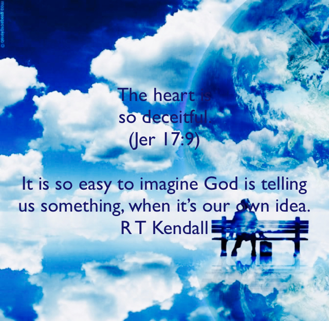 The heart is  so deceitful.  (Jer 17:9) It is so easy to imagine God is telling us something, when it's our own idea. R T Kendall