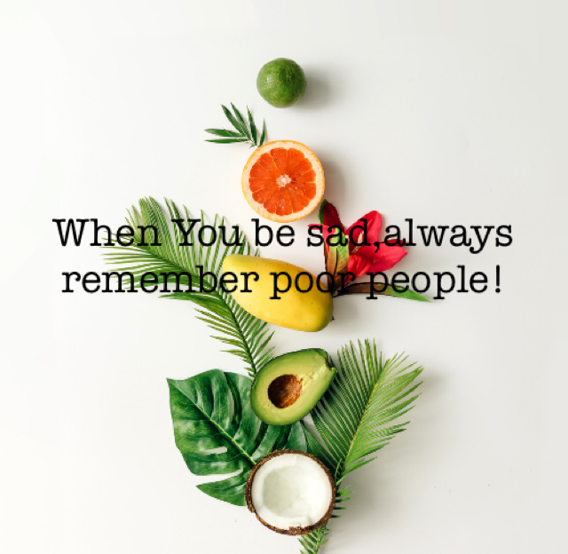 When You be sad,always remember poor people!