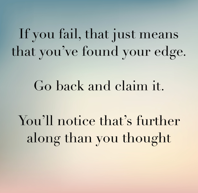 If you fail, that just means that you've found your edge. Go back and claim it. You'll notice that's further along than you thought