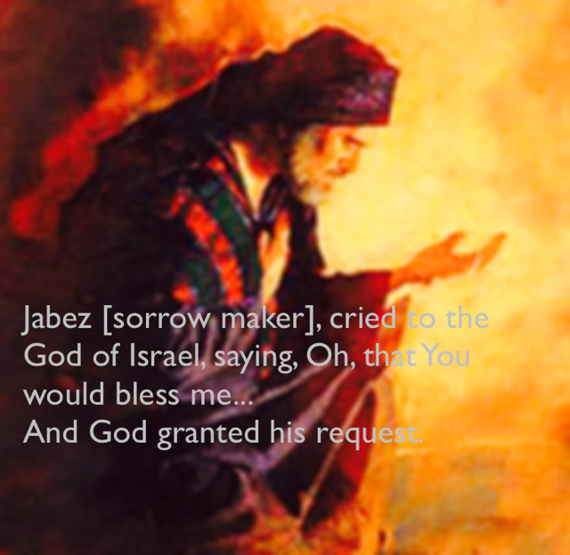 Jabez [sorrow maker], cried to the God of Israel, saying, Oh, that You would bless me... And God granted his request.