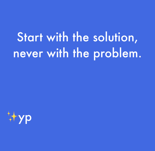 Start with the solution, never with the problem.  ✨yp