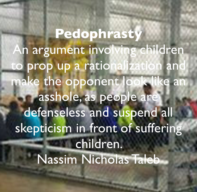 Pedophrasty An argument involving children to prop up a rationalization and make the opponent look like an asshole, as people are defenseless and suspend all skepticism in front of suffering children.                                  Nassim Nicholas Taleb