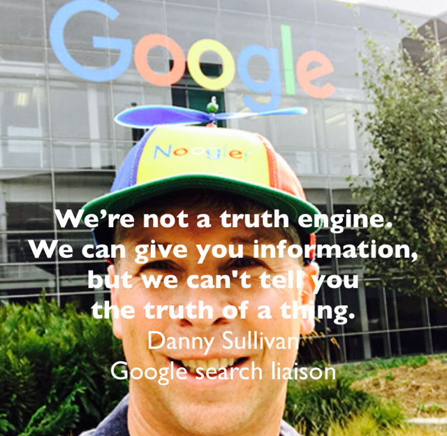 We're not a truth engine.  We can give you information,  but we can't tell you  the truth of a thing. Danny Sullivan  Google search liaison