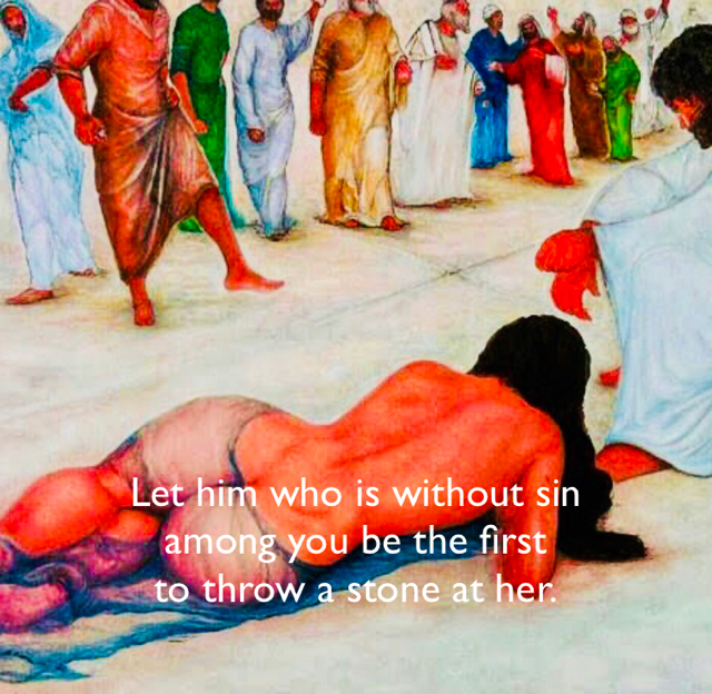 Let him who is without sin  among you be the first  to throw a stone at her.