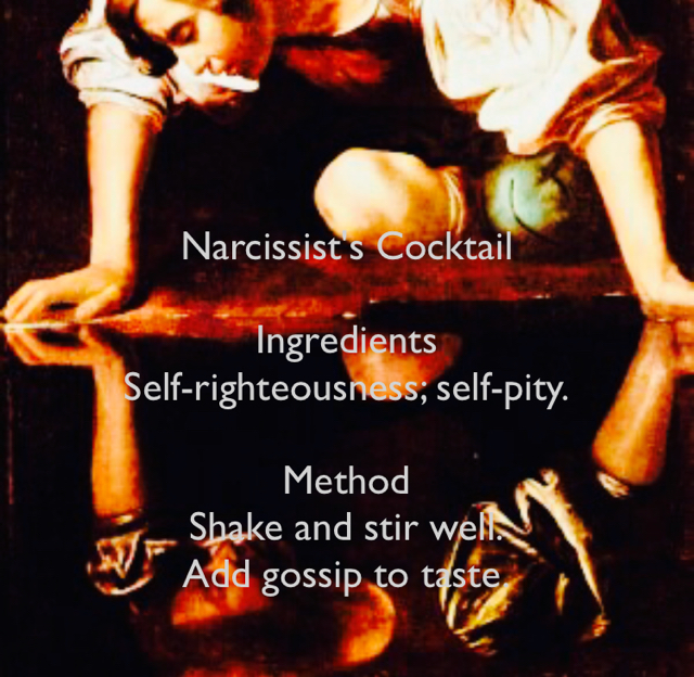 Narcissist's Cocktail  Ingredients Self-righteousness; self-pity. Method Shake and stir well. Add gossip to taste.