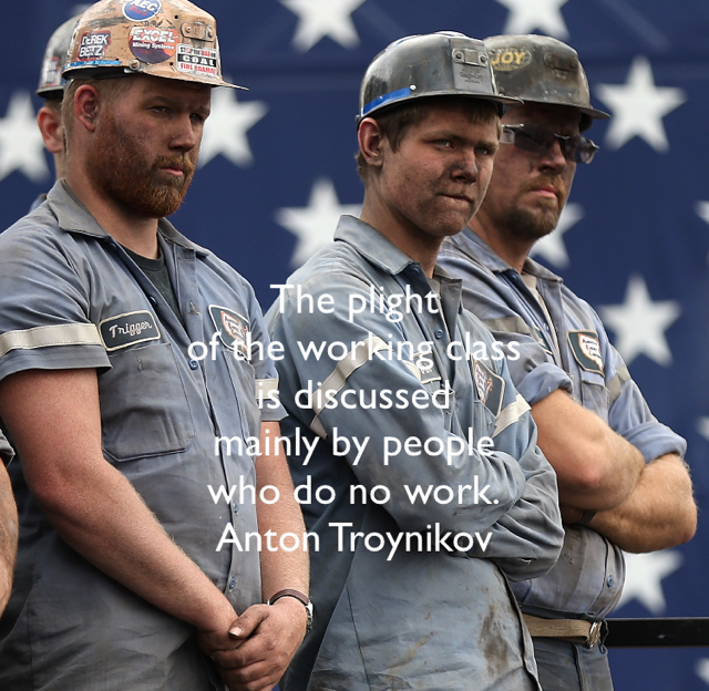 The plight  of the working class  is discussed  mainly by people  who do no work. Anton Troynikov‏