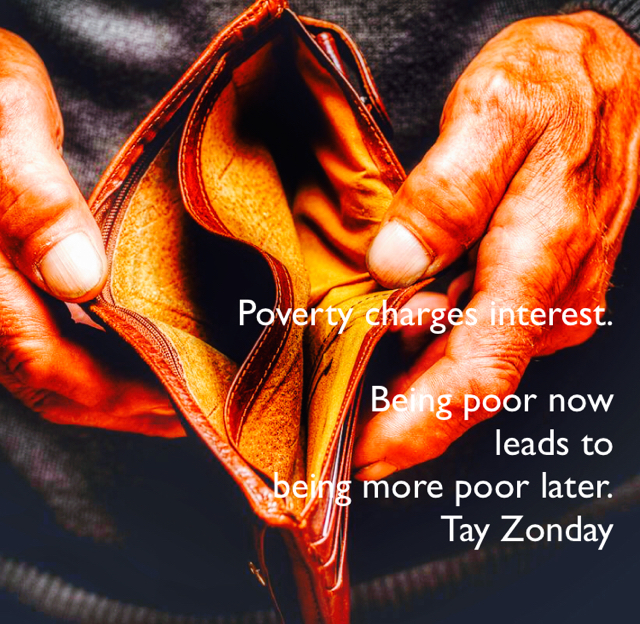 Poverty charges interest. Being poor now  leads to  being more poor later. Tay Zonday