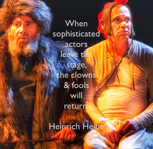 When  sophisticated  actors  leave the  stage,  the clowns  & fools  will  return. Heinrich Heine