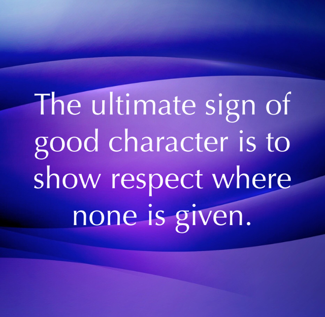 The ultimate sign of good character is to show respect where none is given.