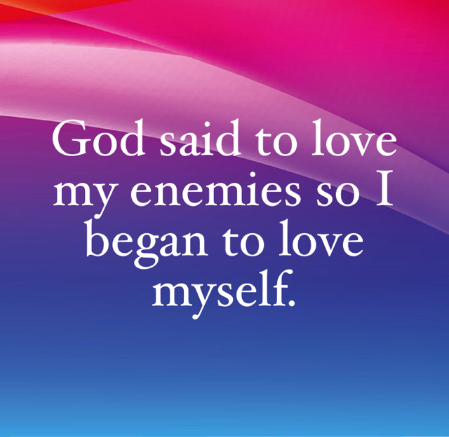 God said to love my enemies so I began to love myself.