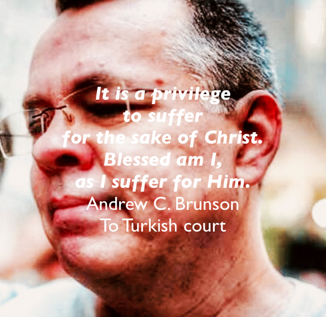 It is a privilege  to suffer  for the sake of Christ.  Blessed am I,  as I suffer for Him. Andrew C. Brunson To Turkish court