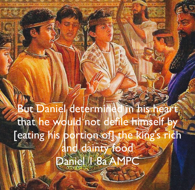 But Daniel determined in his heart that he would not defile himself by [eating his portion of] the king's rich and dainty food Daniel 1:8a AMPC