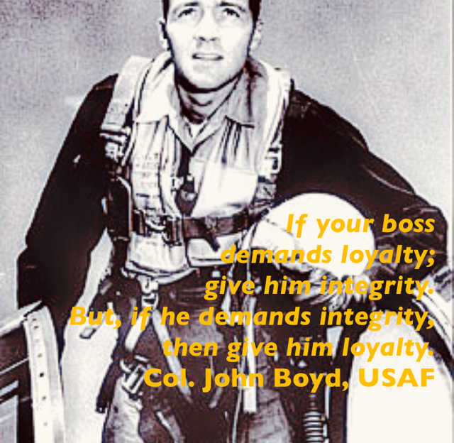 If your boss  demands loyalty;  give him integrity. But, if he demands integrity,  then give him loyalty. Col. John Boyd, USAF