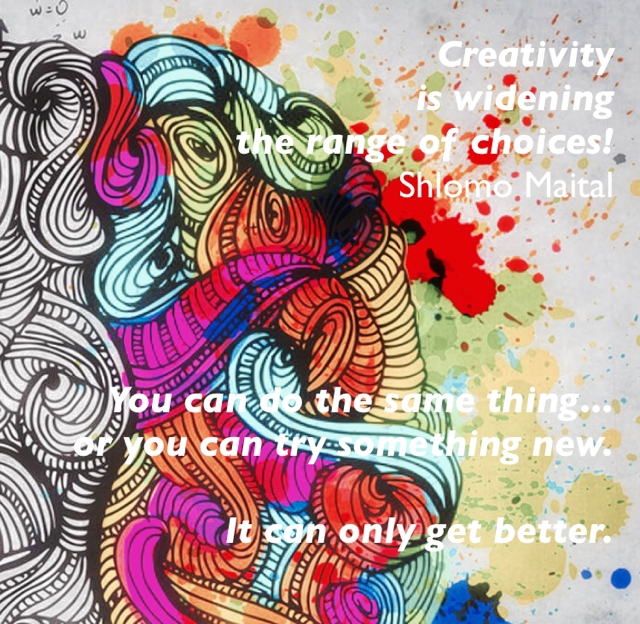 Creativity  is widening  the range of choices! Shlomo Maital You can do the same thing... or you can try something new. It can only get better.